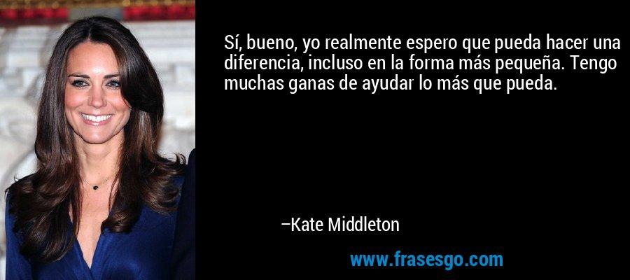 Sí, bueno, yo realmente espero que pueda hacer una diferencia, incluso en la forma más pequeña. Tengo muchas ganas de ayudar lo más que pueda. – Kate Middleton