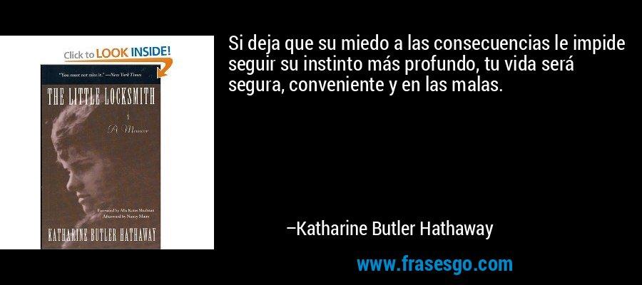 Si deja que su miedo a las consecuencias le impide seguir su instinto más profundo, tu vida será segura, conveniente y en las malas. – Katharine Butler Hathaway