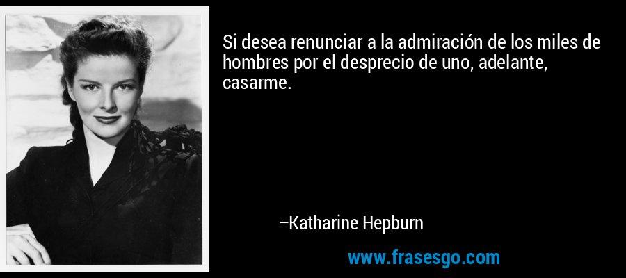 Si desea renunciar a la admiración de los miles de hombres por el desprecio de uno, adelante, casarme. – Katharine Hepburn