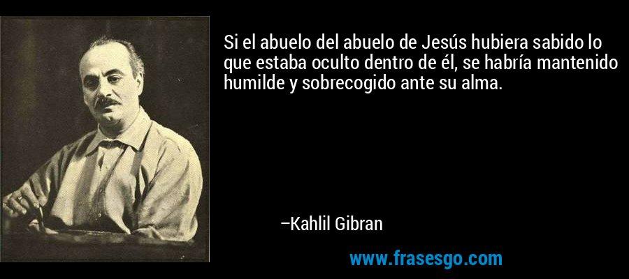 Si el abuelo del abuelo de Jesús hubiera sabido lo que estaba oculto dentro de él, se habría mantenido humilde y sobrecogido ante su alma. – Kahlil Gibran