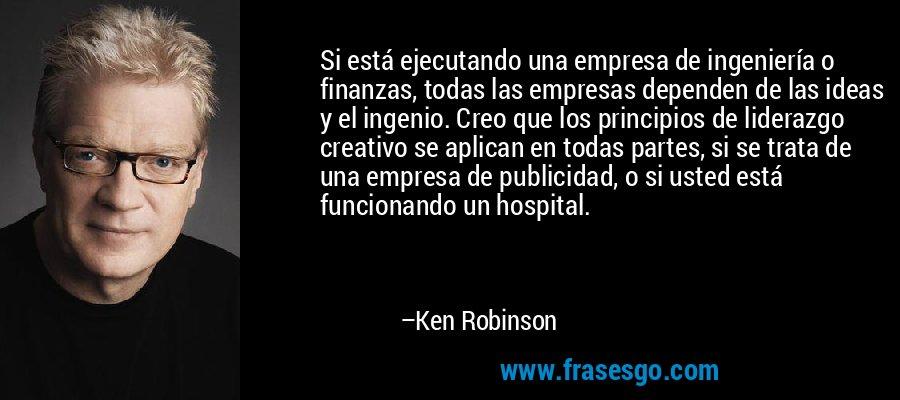 Si está ejecutando una empresa de ingeniería o finanzas, todas las empresas dependen de las ideas y el ingenio. Creo que los principios de liderazgo creativo se aplican en todas partes, si se trata de una empresa de publicidad, o si usted está funcionando un hospital. – Ken Robinson