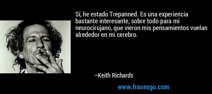 Sí, he estado Trepanned. Es una experiencia bastante interesante, sobre todo para mi neurocirujano, que vieron mis pensamientos vuelan alrededor en mi cerebro. – Keith Richards