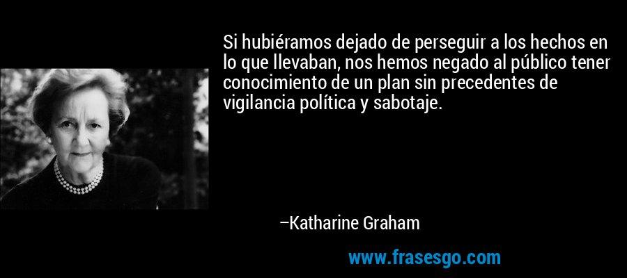 Si hubiéramos dejado de perseguir a los hechos en lo que llevaban, nos hemos negado al público tener conocimiento de un plan sin precedentes de vigilancia política y sabotaje. – Katharine Graham