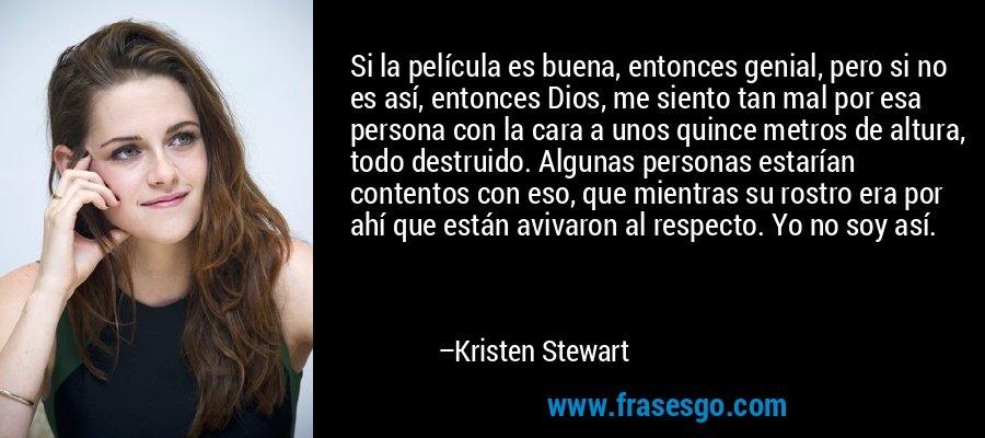 Si la película es buena, entonces genial, pero si no es así, entonces Dios, me siento tan mal por esa persona con la cara a unos quince metros de altura, todo destruido. Algunas personas estarían contentos con eso, que mientras su rostro era por ahí que están avivaron al respecto. Yo no soy así. – Kristen Stewart
