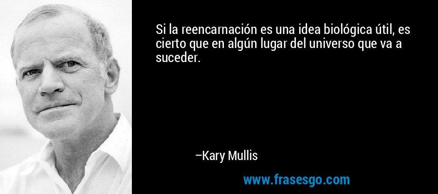 Si la reencarnación es una idea biológica útil, es cierto que en algún lugar del universo que va a suceder. – Kary Mullis