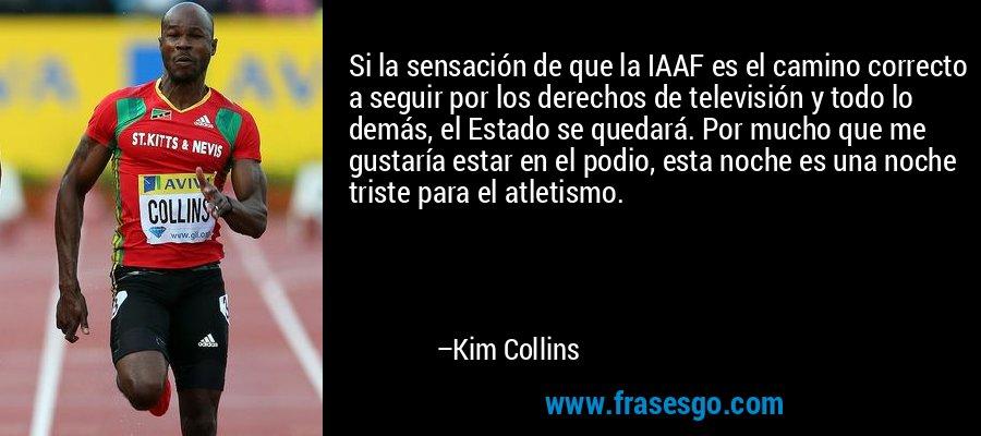 Si la sensación de que la IAAF es el camino correcto a seguir por los derechos de televisión y todo lo demás, el Estado se quedará. Por mucho que me gustaría estar en el podio, esta noche es una noche triste para el atletismo. – Kim Collins