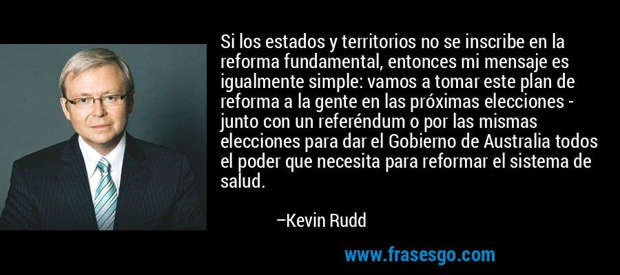 Si los estados y territorios no se inscribe en la reforma fundamental, entonces mi mensaje es igualmente simple: vamos a tomar este plan de reforma a la gente en las próximas elecciones - junto con un referéndum o por las mismas elecciones para dar el Gobierno de Australia todos el poder que necesita para reformar el sistema de salud. – Kevin Rudd