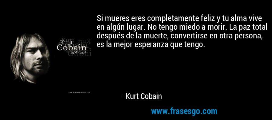 Si mueres eres completamente feliz y tu alma vive en algún lugar. No tengo miedo a morir. La paz total después de la muerte, convertirse en otra persona, es la mejor esperanza que tengo. – Kurt Cobain