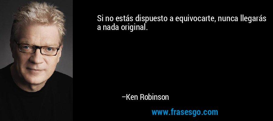 Si no estás dispuesto a equivocarte, nunca llegarás a nada original. – Ken Robinson