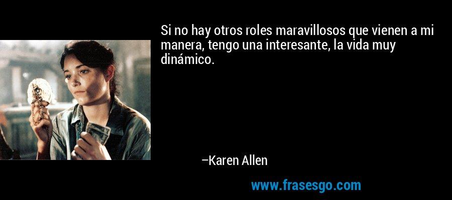 Si no hay otros roles maravillosos que vienen a mi manera, tengo una interesante, la vida muy dinámico. – Karen Allen
