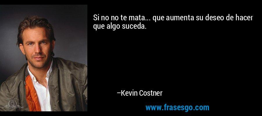Si no no te mata... que aumenta su deseo de hacer que algo suceda. – Kevin Costner