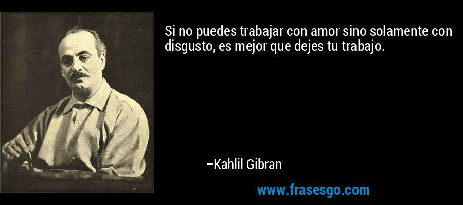Si no puedes trabajar con amor sino solamente con disgusto, es mejor que dejes tu trabajo. – Kahlil Gibran