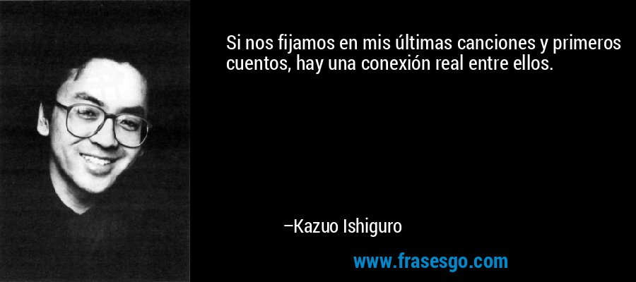 Si nos fijamos en mis últimas canciones y primeros cuentos, hay una conexión real entre ellos. – Kazuo Ishiguro