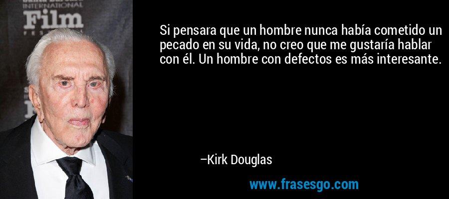 Si pensara que un hombre nunca había cometido un pecado en su vida, no creo que me gustaría hablar con él. Un hombre con defectos es más interesante. – Kirk Douglas