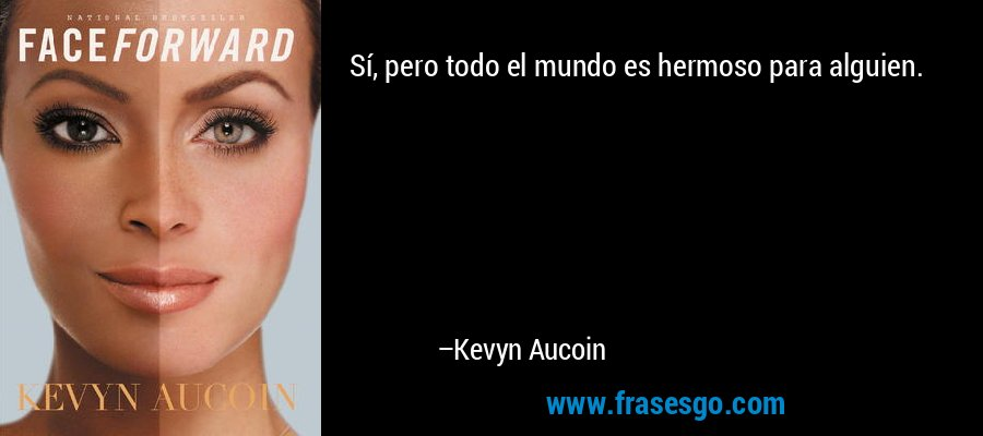 Sí, pero todo el mundo es hermoso para alguien. – Kevyn Aucoin