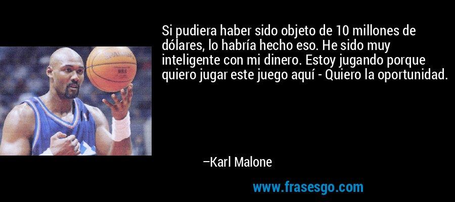 Si pudiera haber sido objeto de 10 millones de dólares, lo habría hecho eso. He sido muy inteligente con mi dinero. Estoy jugando porque quiero jugar este juego aquí - Quiero la oportunidad. – Karl Malone