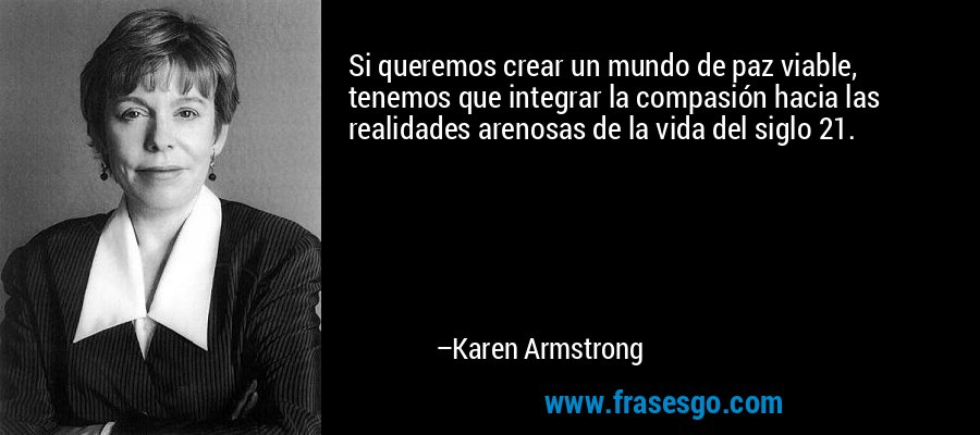 Si queremos crear un mundo de paz viable, tenemos que integrar la compasión hacia las realidades arenosas de la vida del siglo 21. – Karen Armstrong