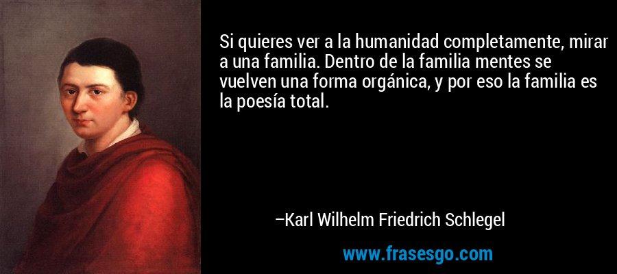 Si quieres ver a la humanidad completamente, mirar a una familia. Dentro de la familia mentes se vuelven una forma orgánica, y por eso la familia es la poesía total. – Karl Wilhelm Friedrich Schlegel
