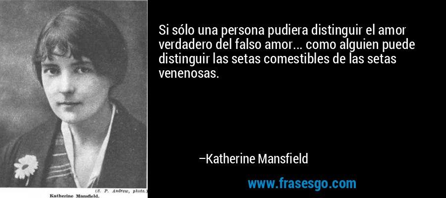 Si sólo una persona pudiera distinguir el amor verdadero del falso amor... como alguien puede distinguir las setas comestibles de las setas venenosas. – Katherine Mansfield