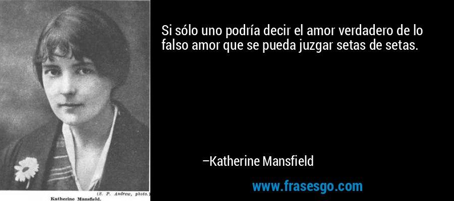 Si sólo uno podría decir el amor verdadero de lo falso amor que se pueda juzgar setas de setas. – Katherine Mansfield