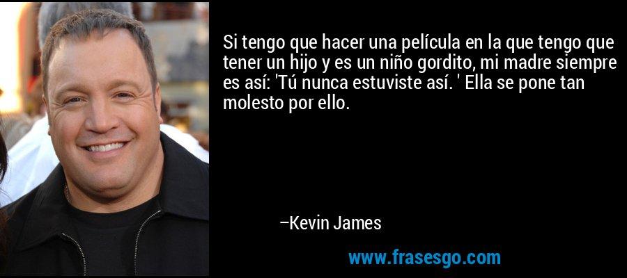Si tengo que hacer una película en la que tengo que tener un hijo y es un niño gordito, mi madre siempre es así: 'Tú nunca estuviste así. ' Ella se pone tan molesto por ello. – Kevin James