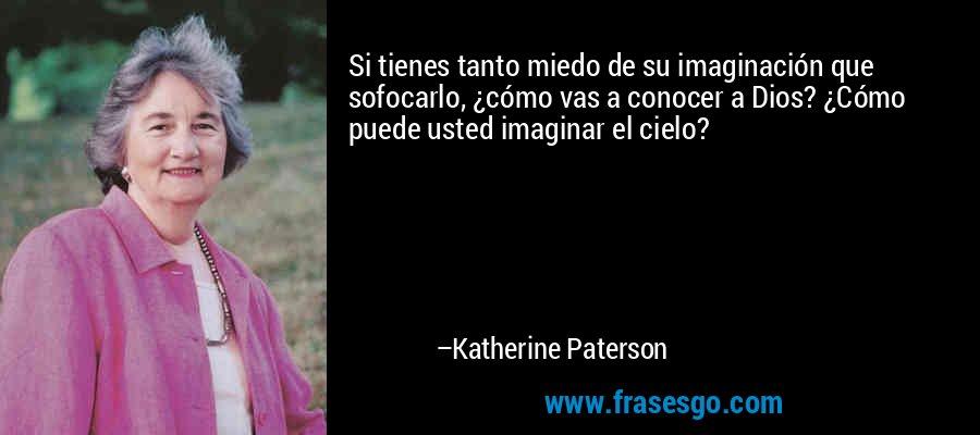 Si tienes tanto miedo de su imaginación que sofocarlo, ¿cómo vas a conocer a Dios? ¿Cómo puede usted imaginar el cielo? – Katherine Paterson