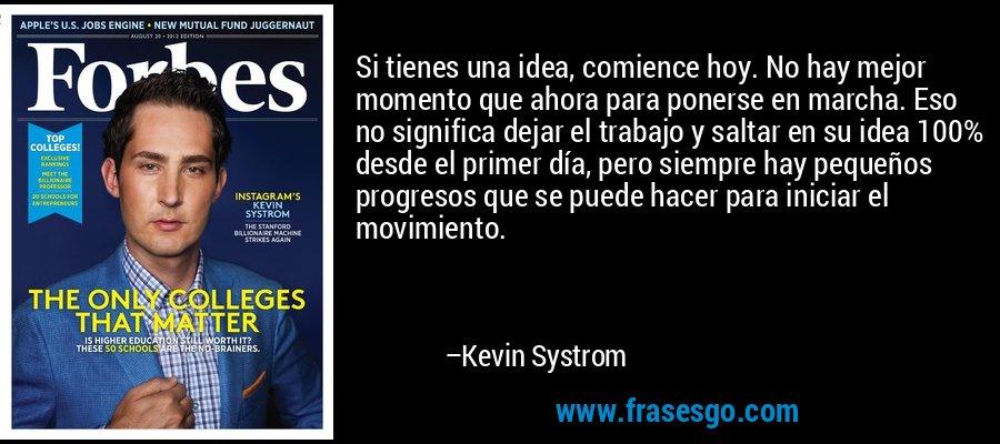 Si tienes una idea, comience hoy. No hay mejor momento que ahora para ponerse en marcha. Eso no significa dejar el trabajo y saltar en su idea 100% desde el primer día, pero siempre hay pequeños progresos que se puede hacer para iniciar el movimiento. – Kevin Systrom