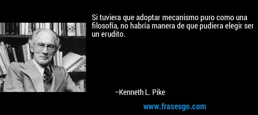 Si tuviera que adoptar mecanismo puro como una filosofía, no habría manera de que pudiera elegir ser un erudito. – Kenneth L. Pike