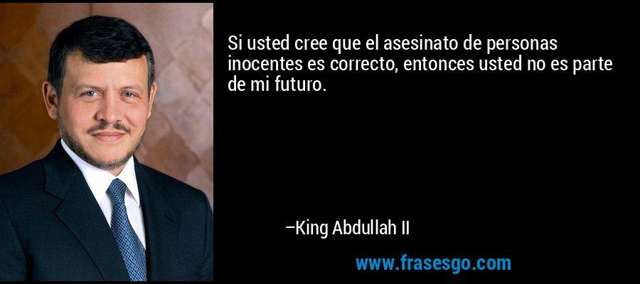 Si usted cree que el asesinato de personas inocentes es correcto, entonces usted no es parte de mi futuro. – King Abdullah II