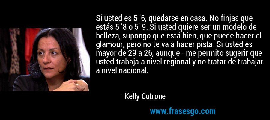 Si usted es 5 '6, quedarse en casa. No finjas que estás 5 '8 o 5' 9. Si usted quiere ser un modelo de belleza, supongo que está bien, que puede hacer el glamour, pero no te va a hacer pista. Si usted es mayor de 29 a 26, aunque - me permito sugerir que usted trabaja a nivel regional y no tratar de trabajar a nivel nacional. – Kelly Cutrone