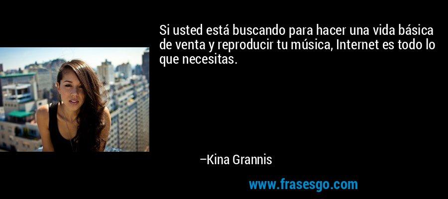 Si usted está buscando para hacer una vida básica de venta y reproducir tu música, Internet es todo lo que necesitas. – Kina Grannis