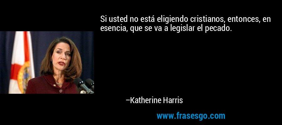 Si usted no está eligiendo cristianos, entonces, en esencia, que se va a legislar el pecado. – Katherine Harris