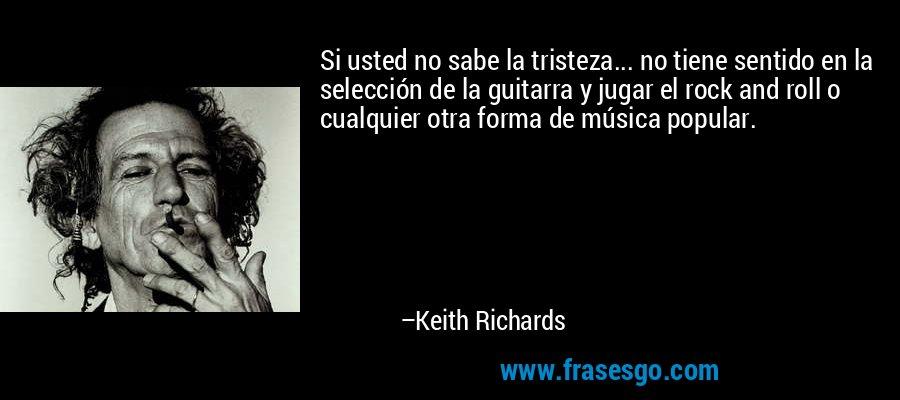 Si usted no sabe la tristeza... no tiene sentido en la selección de la guitarra y jugar el rock and roll o cualquier otra forma de música popular. – Keith Richards