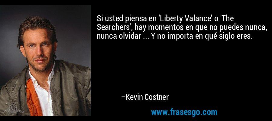 Si usted piensa en 'Liberty Valance' o 'The Searchers', hay momentos en que no puedes nunca, nunca olvidar ... Y no importa en qué siglo eres. – Kevin Costner