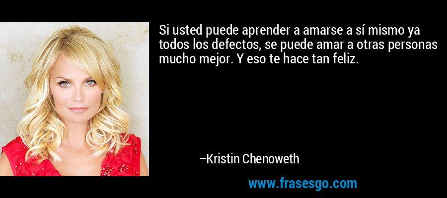 Si usted puede aprender a amarse a sí mismo ya todos los defectos, se puede amar a otras personas mucho mejor. Y eso te hace tan feliz. – Kristin Chenoweth