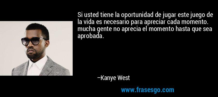 Si usted tiene la oportunidad de jugar este juego de la vida es necesario para apreciar cada momento. mucha gente no aprecia el momento hasta que sea aprobada. – Kanye West