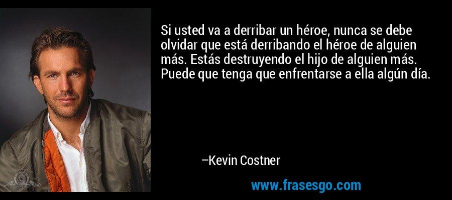 Si usted va a derribar un héroe, nunca se debe olvidar que está derribando el héroe de alguien más. Estás destruyendo el hijo de alguien más. Puede que tenga que enfrentarse a ella algún día. – Kevin Costner