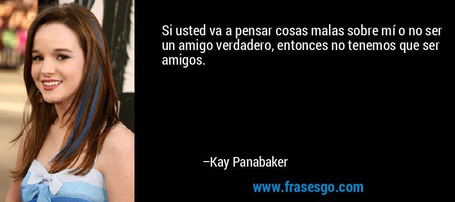 Si usted va a pensar cosas malas sobre mí o no ser un amigo verdadero, entonces no tenemos que ser amigos. – Kay Panabaker