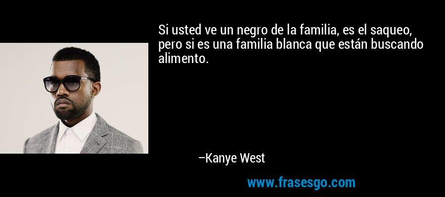 Si usted ve un negro de la familia, es el saqueo, pero si es una familia blanca que están buscando alimento. – Kanye West