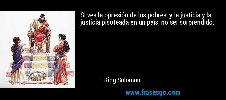 Si ves la opresión de los pobres, y la justicia y la justicia pisoteada en un país, no ser sorprendido. – King Solomon