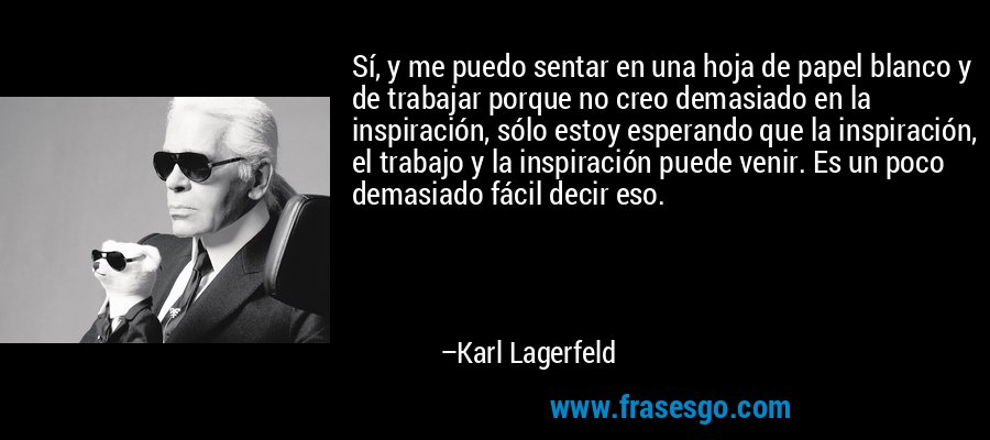 Sí, y me puedo sentar en una hoja de papel blanco y de trabajar porque no creo demasiado en la inspiración, sólo estoy esperando que la inspiración, el trabajo y la inspiración puede venir. Es un poco demasiado fácil decir eso. – Karl Lagerfeld