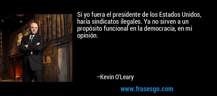 Si yo fuera el presidente de los Estados Unidos, haría sindicatos ilegales. Ya no sirven a un propósito funcional en la democracia, en mi opinión. – Kevin O'Leary