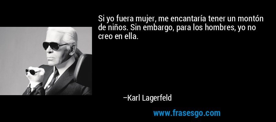 Si yo fuera mujer, me encantaría tener un montón de niños. Sin embargo, para los hombres, yo no creo en ella. – Karl Lagerfeld