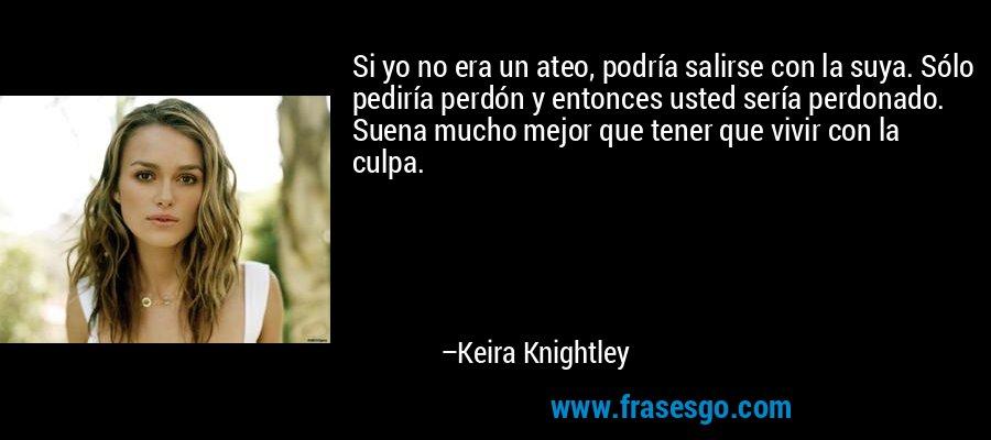 Si yo no era un ateo, podría salirse con la suya. Sólo pediría perdón y entonces usted sería perdonado. Suena mucho mejor que tener que vivir con la culpa. – Keira Knightley