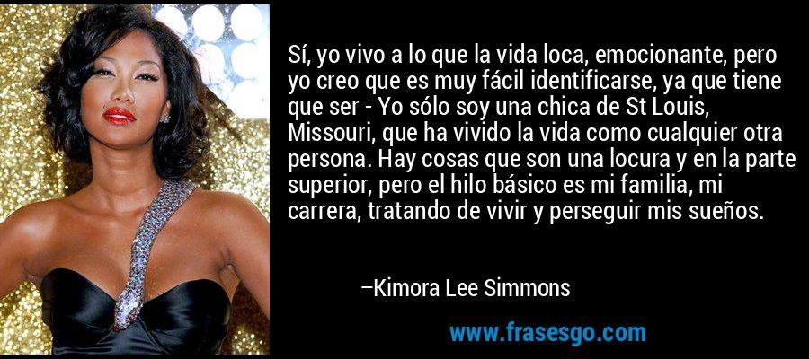Sí, yo vivo a lo que la vida loca, emocionante, pero yo creo que es muy fácil identificarse, ya que tiene que ser - Yo sólo soy una chica de St Louis, Missouri, que ha vivido la vida como cualquier otra persona. Hay cosas que son una locura y en la parte superior, pero el hilo básico es mi familia, mi carrera, tratando de vivir y perseguir mis sueños. – Kimora Lee Simmons