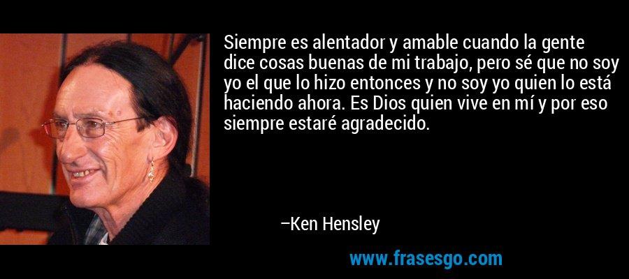 Siempre es alentador y amable cuando la gente dice cosas buenas de mi trabajo, pero sé que no soy yo el que lo hizo entonces y no soy yo quien lo está haciendo ahora. Es Dios quien vive en mí y por eso siempre estaré agradecido. – Ken Hensley