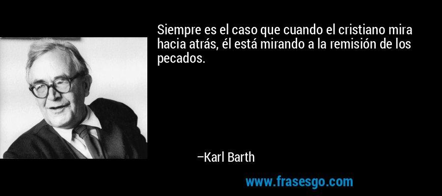 Siempre es el caso que cuando el cristiano mira hacia atrás, él está mirando a la remisión de los pecados. – Karl Barth