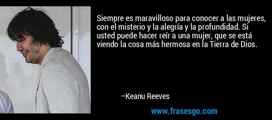 Siempre es maravilloso para conocer a las mujeres, con el misterio y la alegría y la profundidad. Si usted puede hacer reír a una mujer, que se está viendo la cosa más hermosa en la Tierra de Dios. – Keanu Reeves