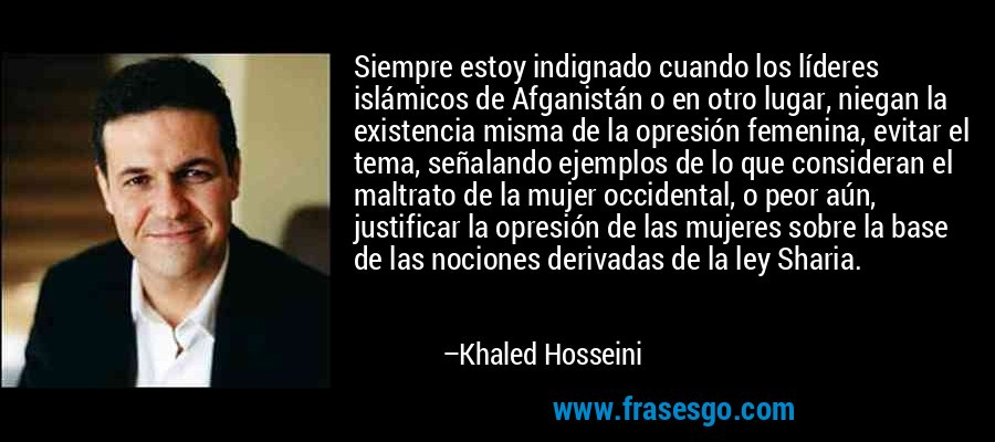 Siempre estoy indignado cuando los líderes islámicos de Afganistán o en otro lugar, niegan la existencia misma de la opresión femenina, evitar el tema, señalando ejemplos de lo que consideran el maltrato de la mujer occidental, o peor aún, justificar la opresión de las mujeres sobre la base de las nociones derivadas de la ley Sharia. – Khaled Hosseini