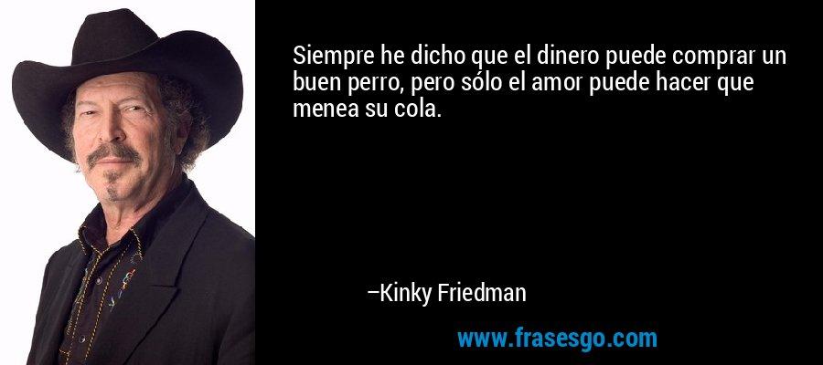 Siempre he dicho que el dinero puede comprar un buen perro, pero sólo el amor puede hacer que menea su cola. – Kinky Friedman